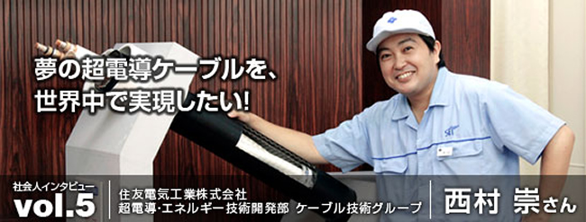 夢の超電導ケーブルを、世界中で実現したい!住友電気工業株式会社 西村崇さん